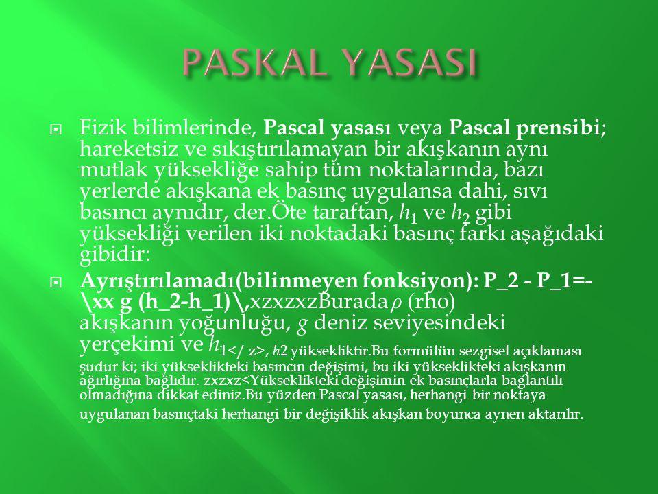  Fizik bilimlerinde, Pascal yasası veya Pascal prensibi ; hareketsiz ve sıkıştırılamayan bir akışkanın aynı mutlak yüksekliğe sahip tüm noktalarında,