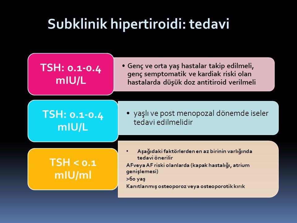 Subklinik hipertiroidi: tedavi Genç ve orta yaş hastalar takip edilmeli, genç semptomatik ve kardiak riski olan hastalarda düşük doz antitiroid verilm