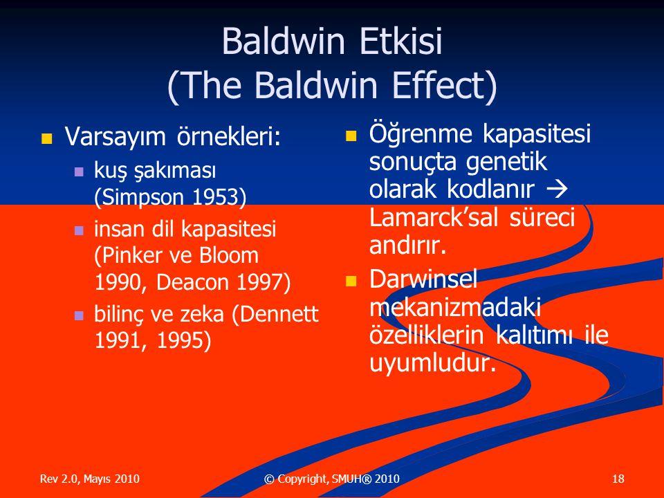 Rev 2.0, Mayıs 2010 18© Copyright, SMUH® 2010 Baldwin Etkisi (The Baldwin Effect) Varsayım örnekleri: kuş şakıması (Simpson 1953) insan dil kapasitesi (Pinker ve Bloom 1990, Deacon 1997) bilinç ve zeka (Dennett 1991, 1995) Öğrenme kapasitesi sonuçta genetik olarak kodlanır  Lamarck'sal süreci andırır.