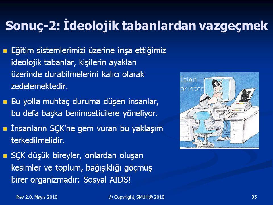Rev 2.0, Mayıs 2010 35© Copyright, SMUH® 2010 Sonuç-2: İdeolojik tabanlardan vazgeçmek Eğitim sistemlerimizi üzerine inşa ettiğimiz ideolojik tabanlar, kişilerin ayakları üzerinde durabilmelerini kalıcı olarak zedelemektedir.