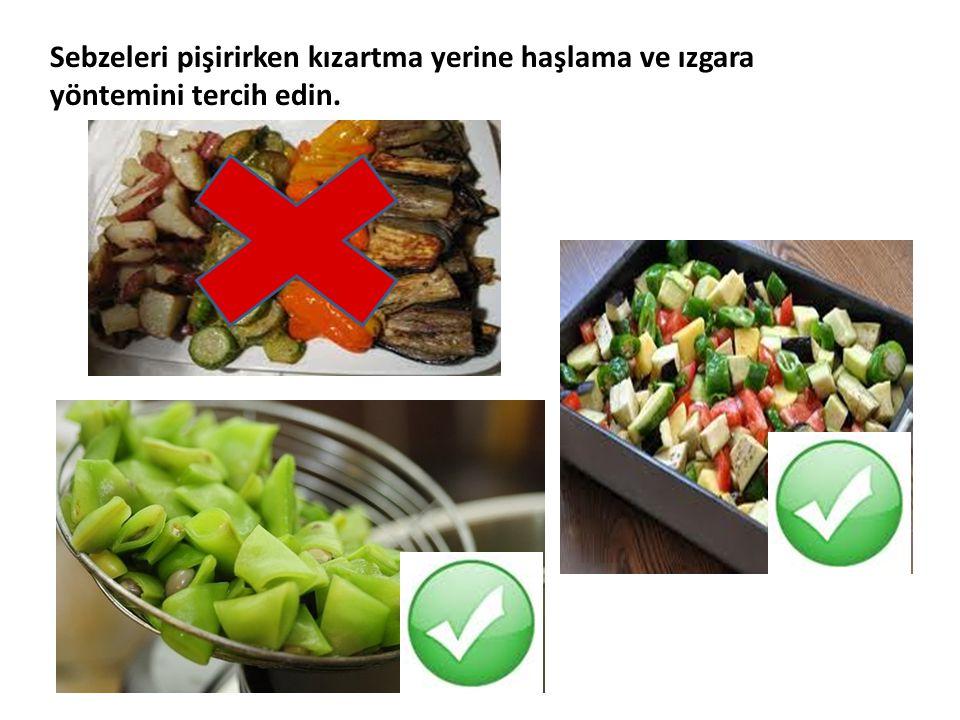 Sebzeleri pişirirken kızartma yerine haşlama ve ızgara yöntemini tercih edin.