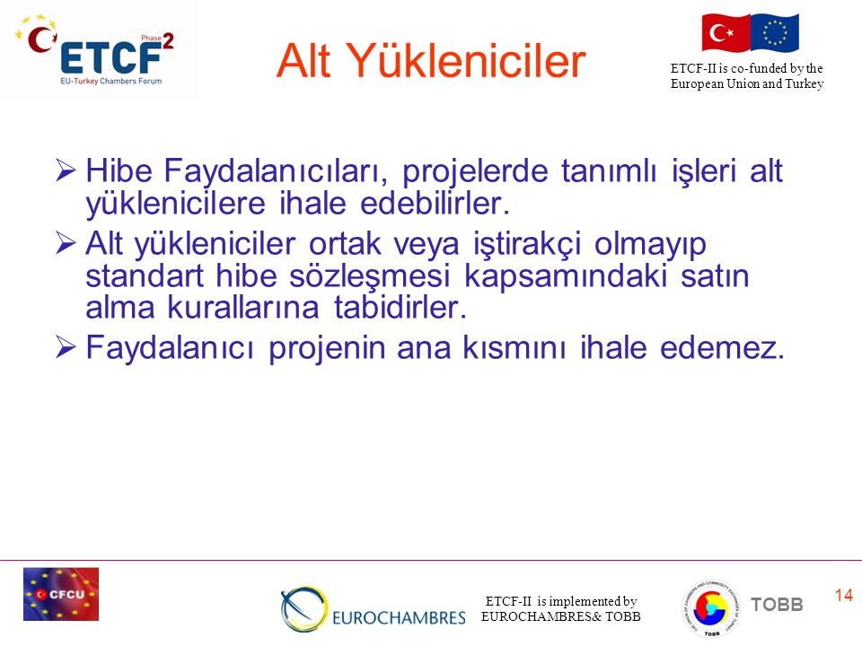 ETCF-II is implemented by EUROCHAMBRES& TOBB TOBB ETCF-II is co-funded by the European Union and Turkey 14 Alt Yükleniciler  Hibe Faydalanıcıları, projelerde tanımlı işleri alt yüklenicilere ihale edebilirler.