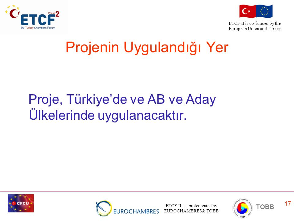 ETCF-II is implemented by EUROCHAMBRES& TOBB TOBB ETCF-II is co-funded by the European Union and Turkey 17 Projenin Uygulandığı Yer Proje, Türkiye'de ve AB ve Aday Ülkelerinde uygulanacaktır.