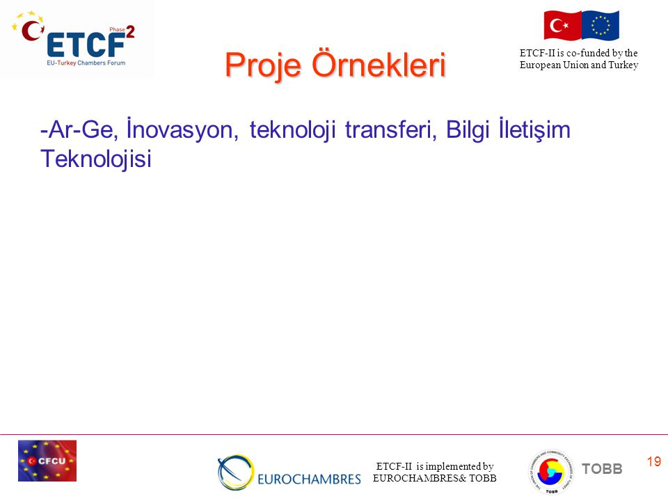 ETCF-II is implemented by EUROCHAMBRES& TOBB TOBB ETCF-II is co-funded by the European Union and Turkey 19 Proje Örnekleri -Ar-Ge, İnovasyon, teknoloji transferi, Bilgi İletişim Teknolojisi