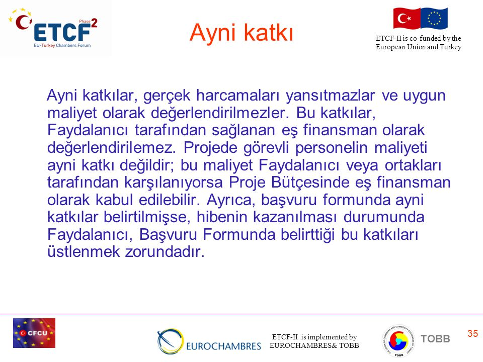 ETCF-II is implemented by EUROCHAMBRES& TOBB TOBB ETCF-II is co-funded by the European Union and Turkey 35 Ayni katkı Ayni katkılar, gerçek harcamaları yansıtmazlar ve uygun maliyet olarak değerlendirilmezler.