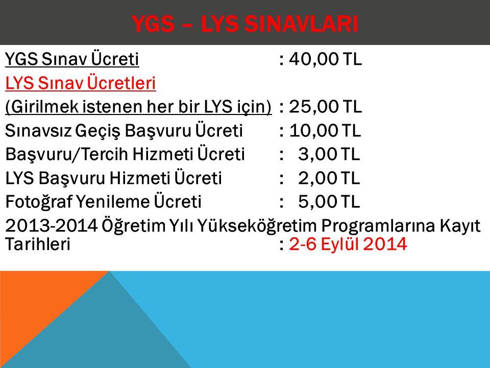 YGS – LYS SINAVLARI YGS Sınav Ücreti : 40,00 TL LYS Sınav Ücretleri (Girilmek istenen her bir LYS için) : 25,00 TL Sınavsız Geçiş Başvuru Ücreti : 10,00 TL Başvuru/Tercih Hizmeti Ücreti : 3,00 TL LYS Başvuru Hizmeti Ücreti : 2,00 TL Fotoğraf Yenileme Ücreti : 5,00 TL 2013-2014 Öğretim Yılı Yükseköğretim Programlarına Kayıt Tarihleri : 2-6 Eylül 2014