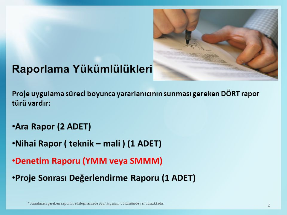 2 Raporlama Yükümlülükleri Proje uygulama süreci boyunca yararlanıcının sunması gereken DÖRT rapor türü vardır: Ara Rapor (2 ADET) Nihai Rapor ( teknik – mali ) (1 ADET) Denetim Raporu (YMM veya SMMM) Proje Sonrası Değerlendirme Raporu (1 ADET) *Sunulması gereken raporlar sözleşmenizde özel koşullar bölümünde yer almaktadır.