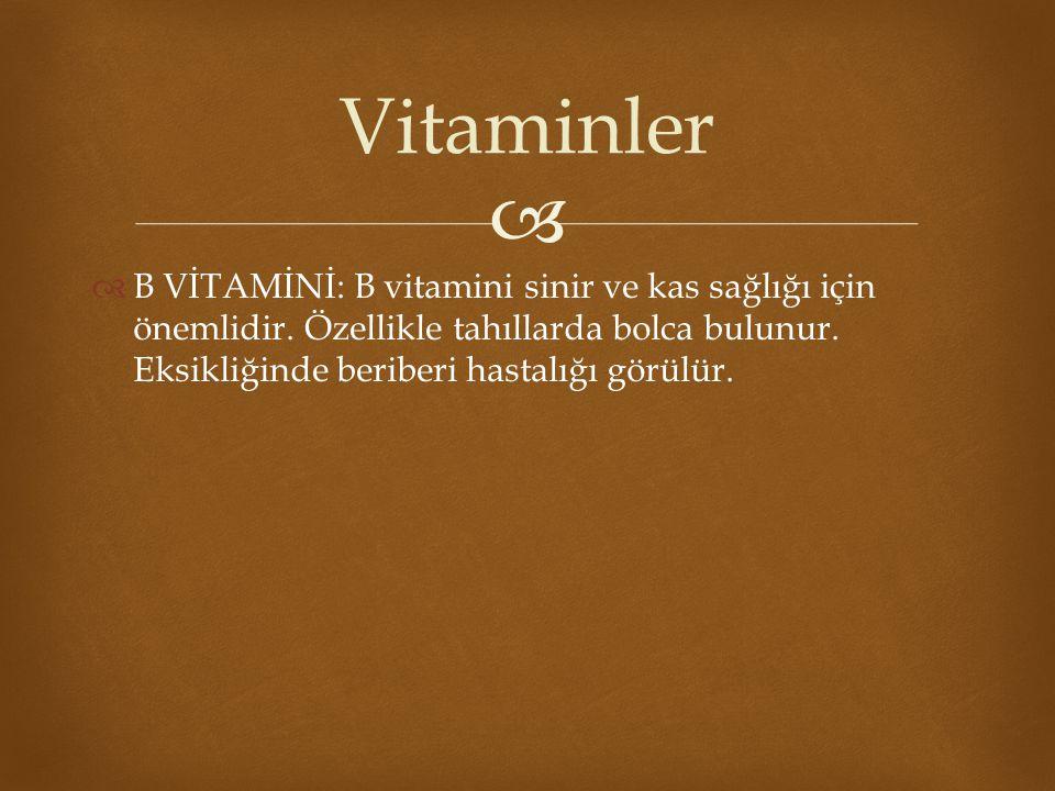   B VİTAMİNİ: B vitamini sinir ve kas sağlığı için önemlidir. Özellikle tahıllarda bolca bulunur. Eksikliğinde beriberi hastalığı görülür. Vitaminle