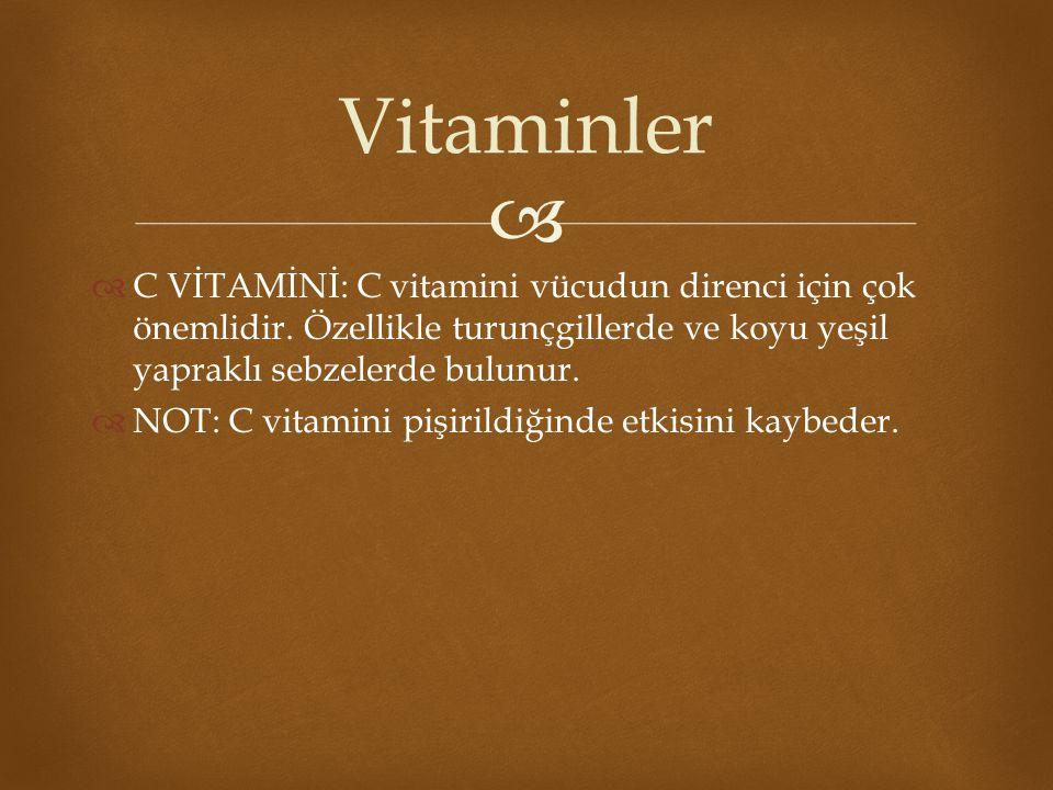   C VİTAMİNİ: C vitamini vücudun direnci için çok önemlidir. Özellikle turunçgillerde ve koyu yeşil yapraklı sebzelerde bulunur.  NOT: C vitamini p
