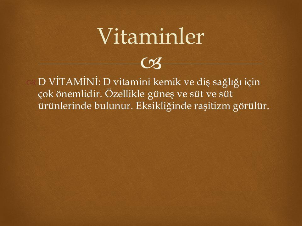   D VİTAMİNİ: D vitamini kemik ve diş sağlığı için çok önemlidir. Özellikle güneş ve süt ve süt ürünlerinde bulunur. Eksikliğinde raşitizm görülür.