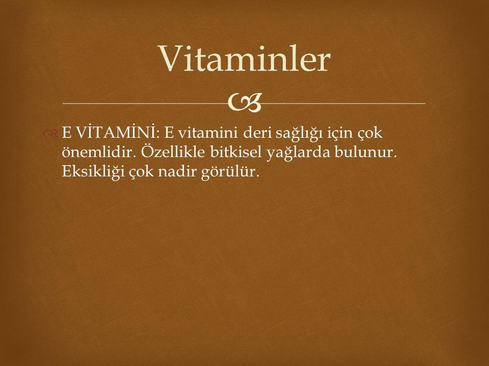   E VİTAMİNİ: E vitamini deri sağlığı için çok önemlidir. Özellikle bitkisel yağlarda bulunur. Eksikliği çok nadir görülür. Vitaminler