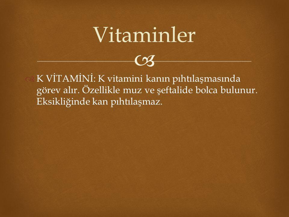   K VİTAMİNİ: K vitamini kanın pıhtılaşmasında görev alır. Özellikle muz ve şeftalide bolca bulunur. Eksikliğinde kan pıhtılaşmaz. Vitaminler
