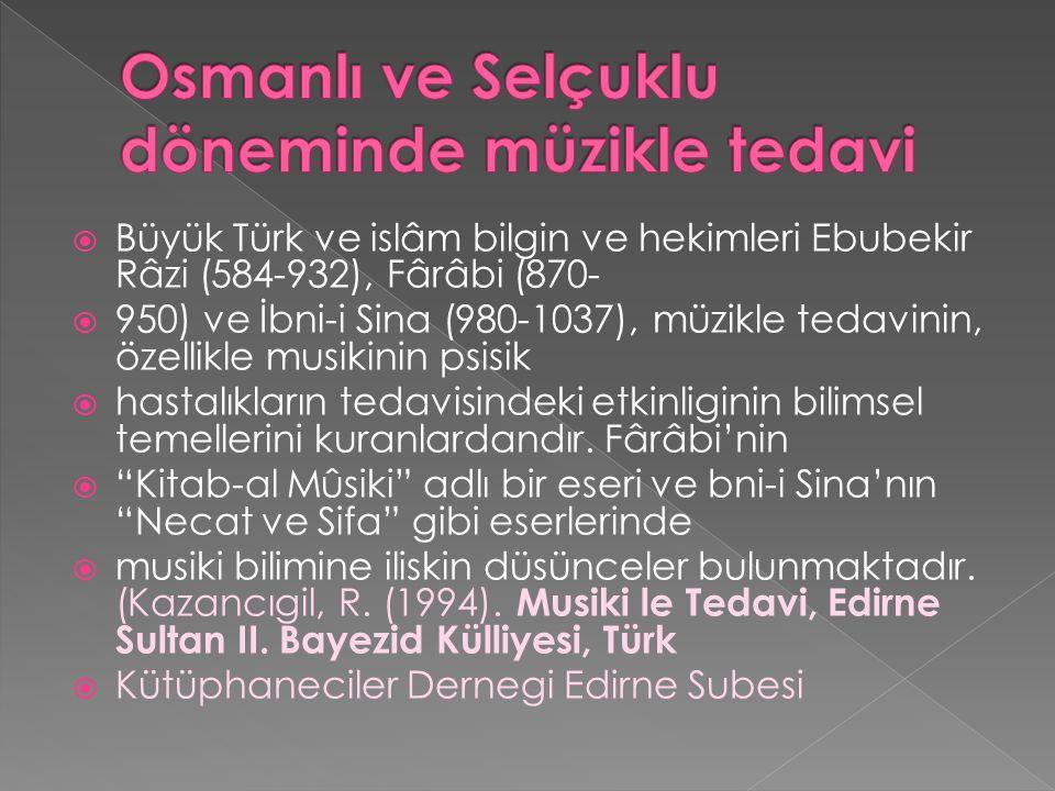  Büyük Türk ve islâm bilgin ve hekimleri Ebubekir Râzi (584-932), Fârâbi (870-  950) ve İbni-i Sina (980-1037), müzikle tedavinin, özellikle musikinin psisik  hastalıkların tedavisindeki etkinliginin bilimsel temellerini kuranlardandır.
