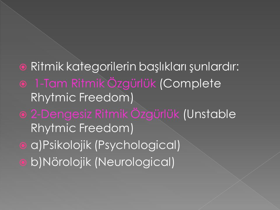  Ritmik kategorilerin başlıkları şunlardır:  1-Tam Ritmik Özgürlük (Complete Rhytmic Freedom)  2-Dengesiz Ritmik Özgürlük (Unstable Rhytmic Freedom)  a)Psikolojik (Psychological)  b)Nörolojik (Neurological)