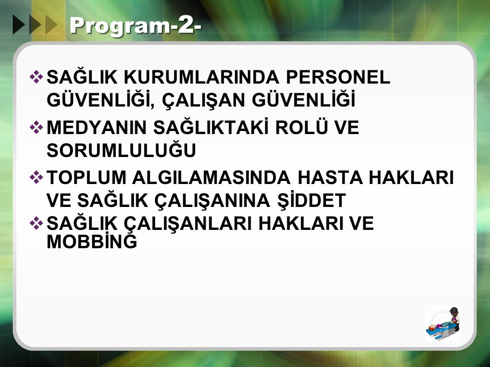 Program- 2 -  SAĞLIK KURUMLARINDA PERSONEL GÜVENLİĞİ, ÇALIŞAN GÜVENLİĞİ  MEDYANIN SAĞLIKTAKİ ROLÜ VE SORUMLULUĞU  TOPLUM ALGILAMASINDA HASTA HAKLAR