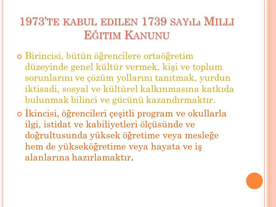 1973' TE KABUL EDILEN 1739 SAYıLı M ILLI E ĞITIM K ANUNU Birincisi, bütün öğrencilere ortaöğretim düzeyinde genel kültür vermek, kişi ve toplum sorunlarını ve çözüm yollarını tanıtmak, yurdun iktisadi, sosyal ve kültürel kalkınmasına katkıda bulunmak bilinci ve gücünü kazandırmaktır.