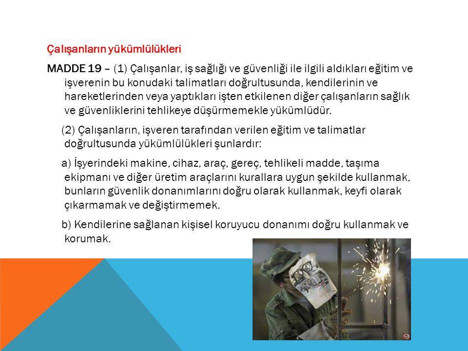 Çalışanların yükümlülükleri MADDE 19 – (1) Çalışanlar, iş sağlığı ve güvenliği ile ilgili aldıkları eğitim ve işverenin bu konudaki talimatları doğrul