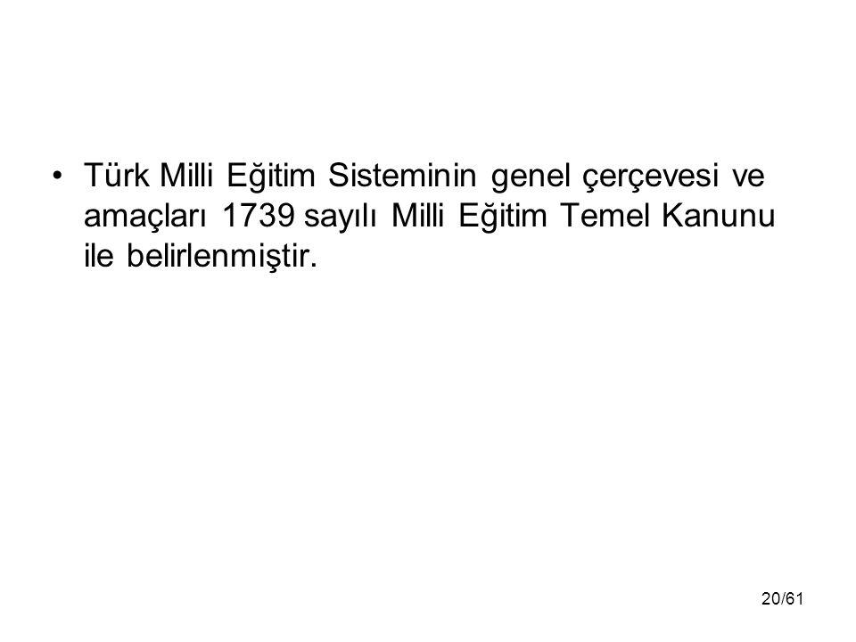 Türk Milli Eğitim Sisteminin genel çerçevesi ve amaçları 1739 sayılı Milli Eğitim Temel Kanunu ile belirlenmiştir. 20/61