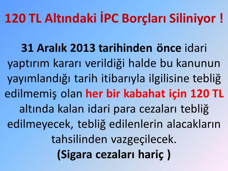 120 TL Altındaki İPC Borçları Siliniyor ! 31 Aralık 2013 tarihinden önce idari yaptırım kararı verildiği halde bu kanunun yayımlandığı tarih itibarıyl