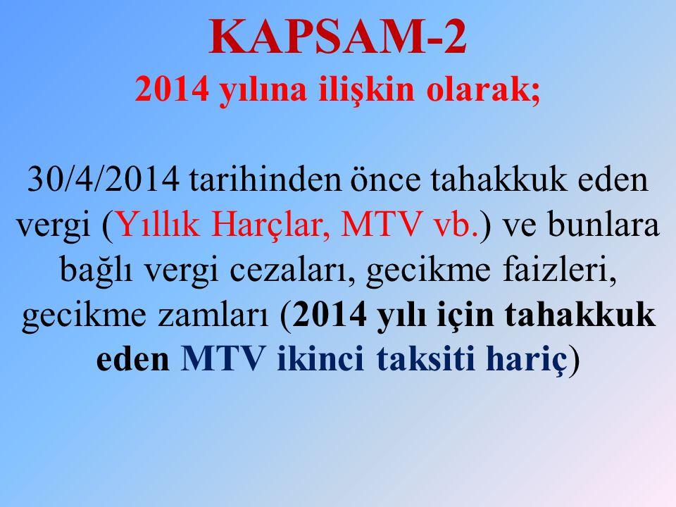 KAPSAM-2 2014 yılına ilişkin olarak; 30/4/2014 tarihinden önce tahakkuk eden vergi (Yıllık Harçlar, MTV vb.) ve bunlara bağlı vergi cezaları, gecikme