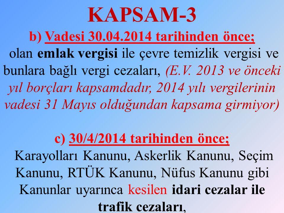 KAPSAM-3 b) Vadesi 30.04.2014 tarihinden önce; olan emlak vergisi ile çevre temizlik vergisi ve bunlara bağlı vergi cezaları, (E.V. 2013 ve önceki yıl