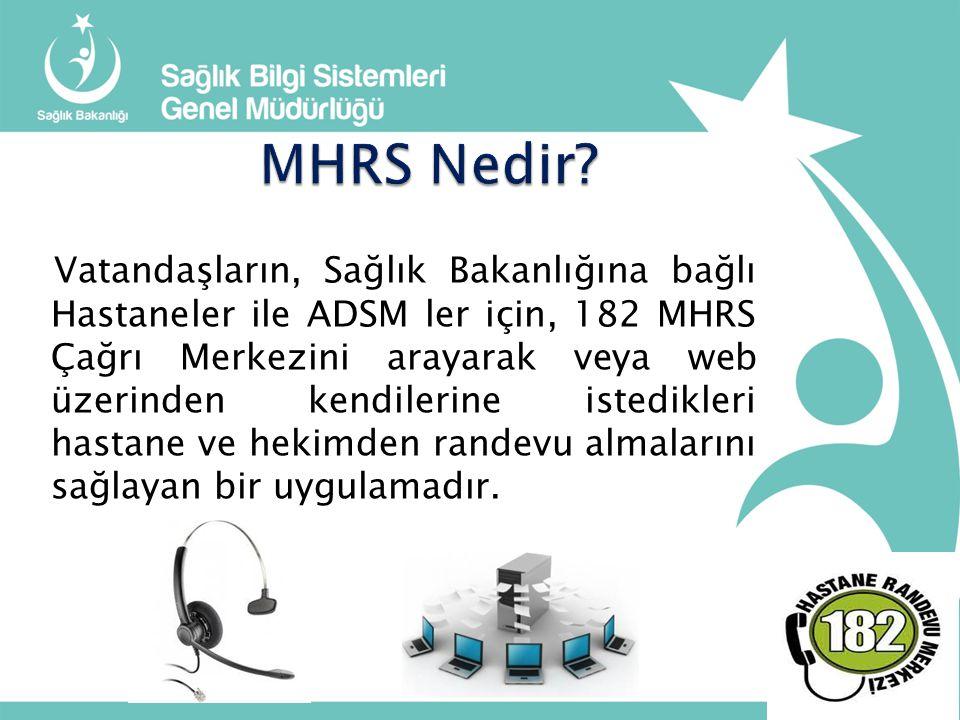Vatandaşların, Sağlık Bakanlığına bağlı Hastaneler ile ADSM ler için, 182 MHRS Çağrı Merkezini arayarak veya web üzerinden kendilerine istedikleri hastane ve hekimden randevu almalarını sağlayan bir uygulamadır.