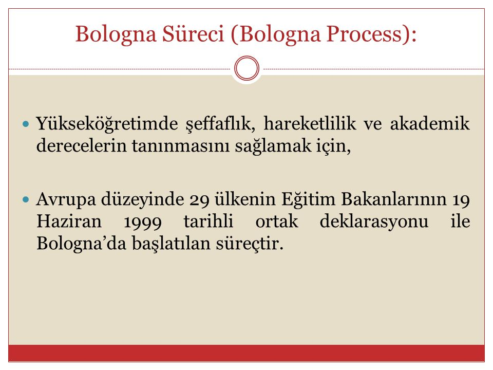 Bologna Sürecinin Temel Bazı Hedefleri Kolay anlaşılır ve birbiriyle karşılaştırılabilir yükseköğretim diploma ve dereceleri oluşturmak, Öğrencilerin ve öğretim elemanlarının hareketliliğini sağlamak, Yükseköğretimde kalite güvencesi sistemleri ağını uygulamak ve yaygınlaştırmak.