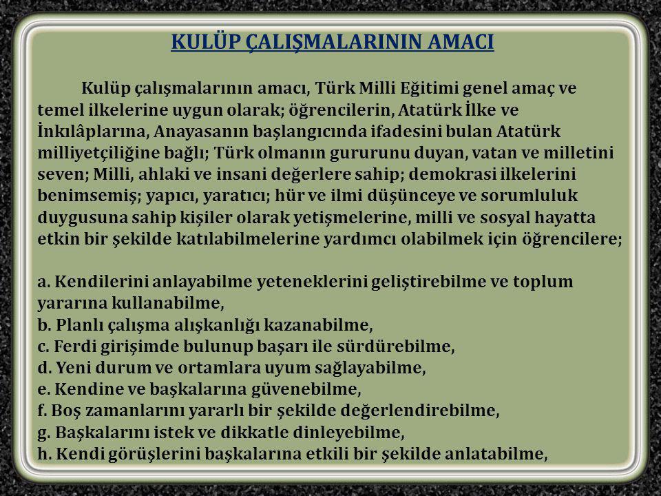 KULÜP ÇALIŞMALARININ AMACI Kulüp çalışmalarının amacı, Türk Milli Eğitimi genel amaç ve temel ilkelerine uygun olarak; öğrencilerin, Atatürk İlke ve İnkılâplarına, Anayasanın başlangıcında ifadesini bulan Atatürk milliyetçiliğine bağlı; Türk olmanın gururunu duyan, vatan ve milletini seven; Milli, ahlaki ve insani değerlere sahip; demokrasi ilkelerini benimsemiş; yapıcı, yaratıcı; hür ve ilmi düşünceye ve sorumluluk duygusuna sahip kişiler olarak yetişmelerine, milli ve sosyal hayatta etkin bir şekilde katılabilmelerine yardımcı olabilmek için öğrencilere; a.
