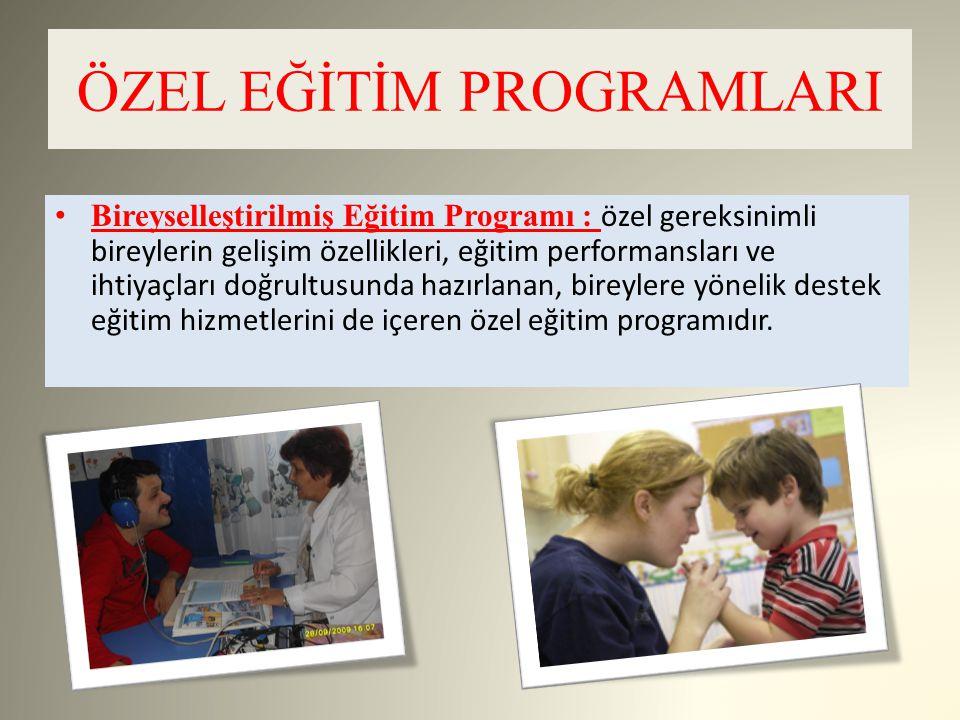 ÖZEL EĞİTİM PROGRAMLARI Bireyselleştirilmiş Eğitim Programı : özel gereksinimli bireylerin gelişim özellikleri, eğitim performansları ve ihtiyaçları d
