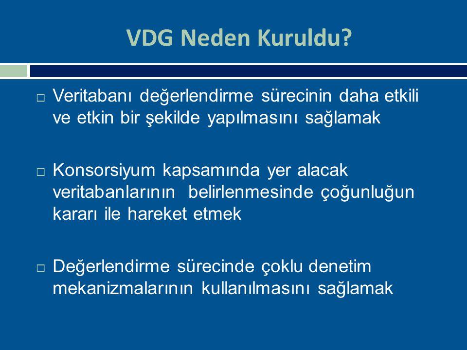 VDG Neden Kuruldu?  Veritabanı değerlendirme sürecinin daha etkili ve etkin bir şekilde yapılmasını sağlamak  Konsorsiyum kapsamında yer alacak veri