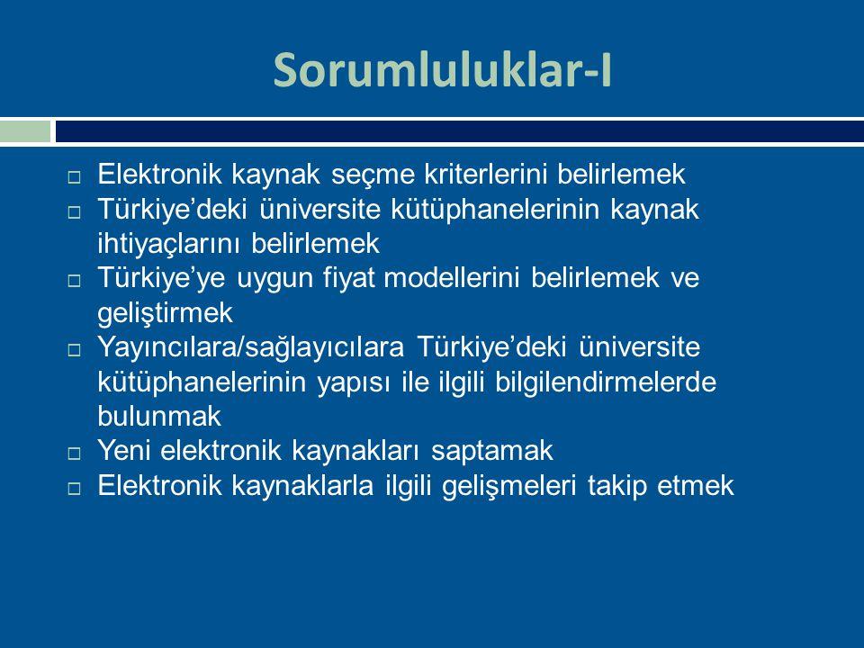 Sorumluluklar-II  Yeni elektronik kaynak tekliflerini toplamak  Toplanan elektronik kaynak tekliflerini değerlendirmek, pazarlık yapmak  Değerlendirilen kaynak tekliflerini ANKOS üyeleri ile paylaşmak  Değerlendirmeye alınan e-kaynaklar için bir bilgi havuzu oluşturmak  Dünya genelindeki konsorsiyum çalışmalarını izlemek ve değerlendirmek  Dünya genelindeki konsorsiyum çalışmalarında Türkiye'yi temsil etmek