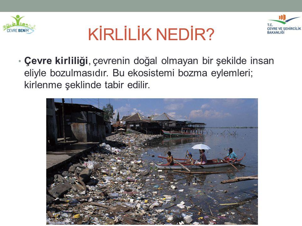 KİRLİLİK NEDİR? Çevre kirliliği, çevrenin doğal olmayan bir şekilde insan eliyle bozulmasıdır. Bu ekosistemi bozma eylemleri; kirlenme şeklinde tabir