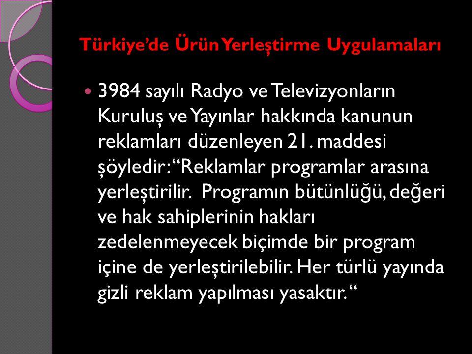 Türkiye'de Ürün Yerleştirme Uygulamaları 3984 sayılı Radyo ve Televizyonların Kuruluş ve Yayınlar hakkında kanunun reklamları düzenleyen 21. maddesi ş