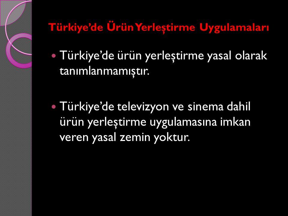 Türkiye'de Ürün Yerleştirme Uygulamaları Türkiye'de ürün yerleştirme yasal olarak tanımlanmamıştır. Türkiye'de televizyon ve sinema dahil ürün yerleşt