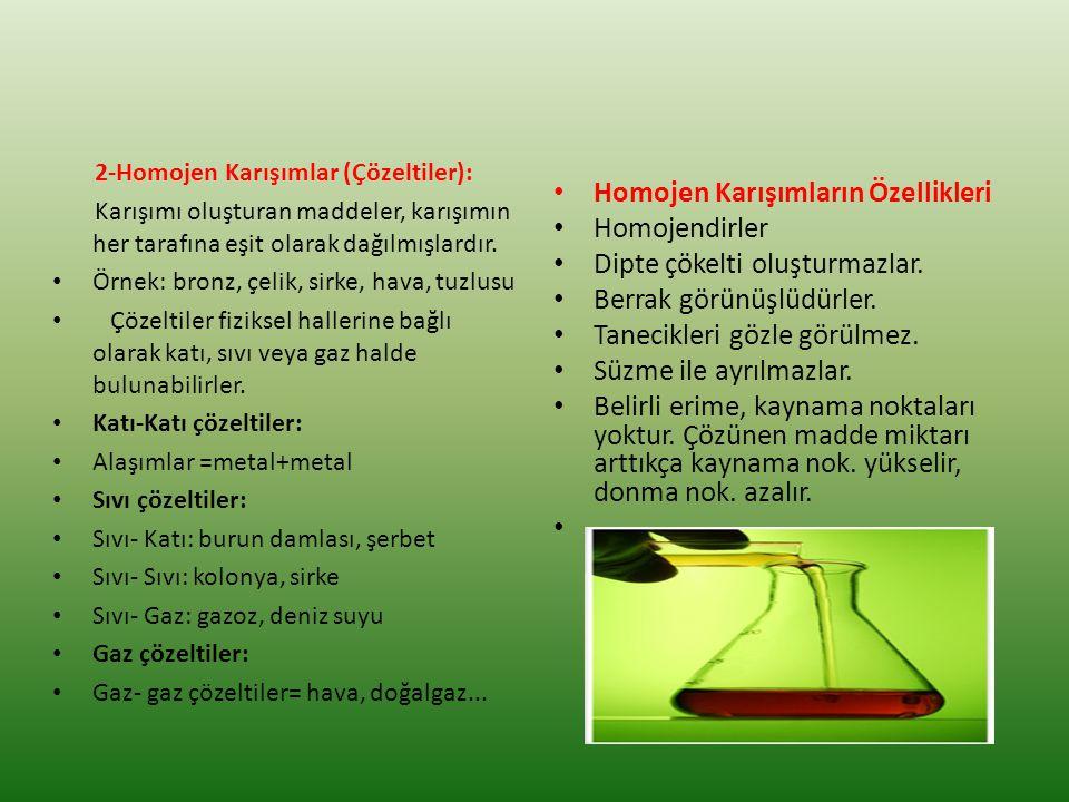 2-Homojen Karışımlar (Çözeltiler): Karışımı oluşturan maddeler, karışımın her tarafına eşit olarak dağılmışlardır. Örnek: bronz, çelik, sirke, hava, t