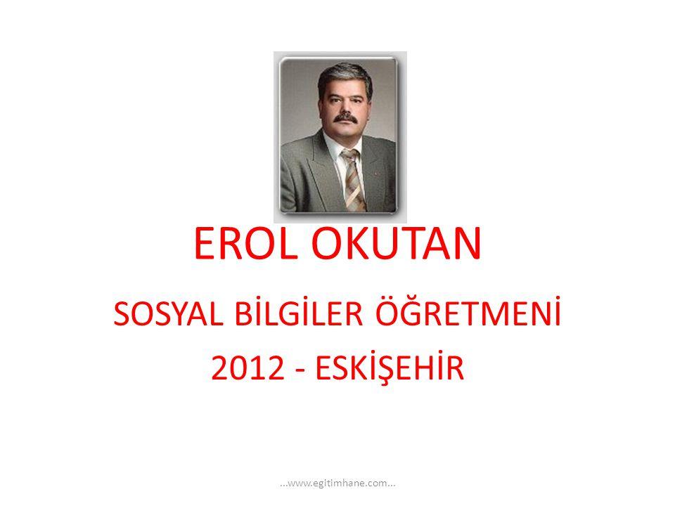 EROL OKUTAN SOSYAL BİLGİLER ÖĞRETMENİ 2012 - ESKİŞEHİR...www.egitimhane.com...