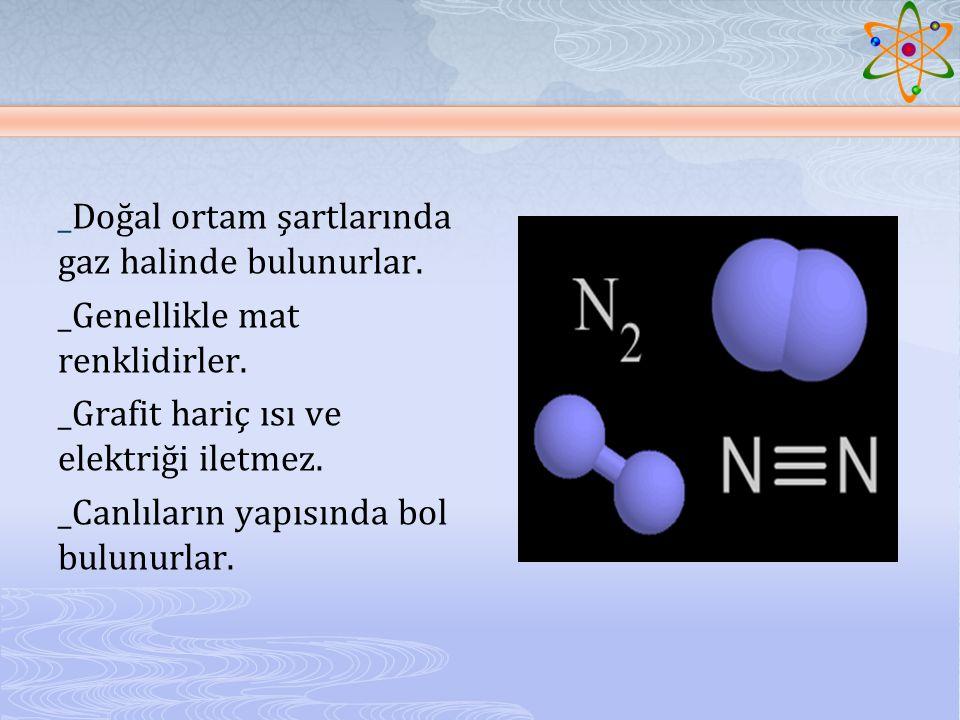 _Doğal ortam şartlarında gaz halinde bulunurlar._Genellikle mat renklidirler.