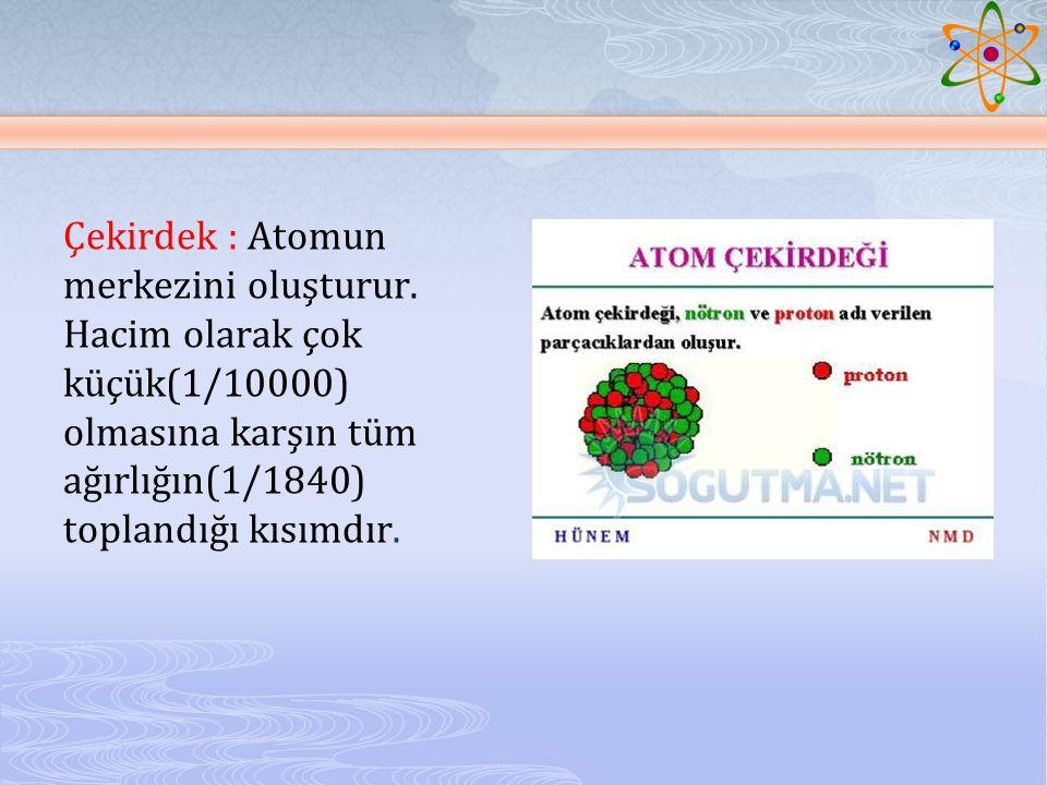 Çekirdek : Atomun merkezini oluşturur. Hacim olarak çok küçük(1/10000) olmasına karşın tüm ağırlığın(1/1840) toplandığı kısımdır.