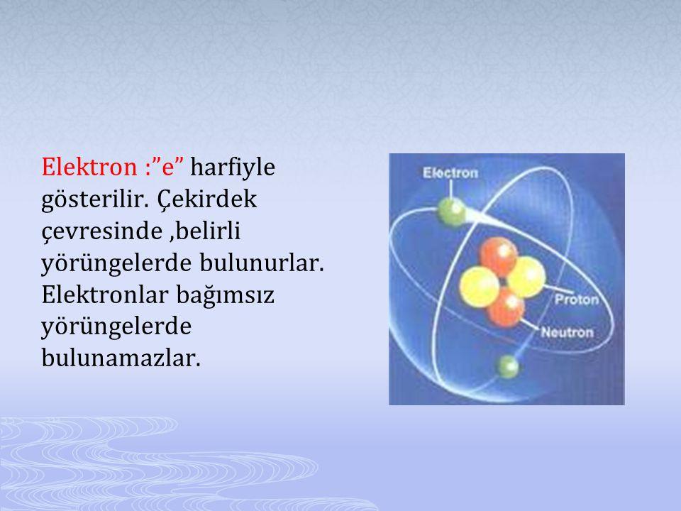 Elektron : e harfiyle gösterilir.Çekirdek çevresinde,belirli yörüngelerde bulunurlar.