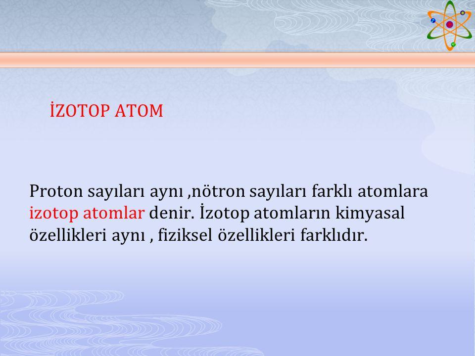 İZOTOP ATOM Proton sayıları aynı,nötron sayıları farklı atomlara izotop atomlar denir. İzotop atomların kimyasal özellikleri aynı, fiziksel özellikler