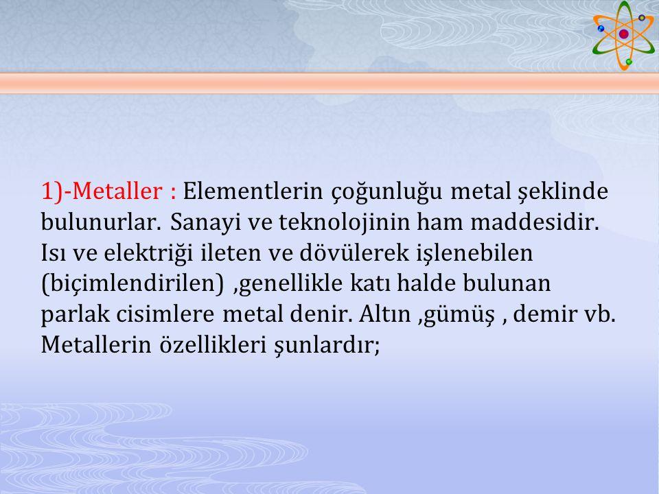 1)-Metaller : Elementlerin çoğunluğu metal şeklinde bulunurlar.