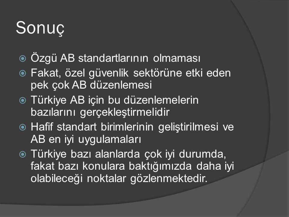 Sonuç  Özgü AB standartlarının olmaması  Fakat, özel güvenlik sektörüne etki eden pek çok AB düzenlemesi  Türkiye AB için bu düzenlemelerin bazılar