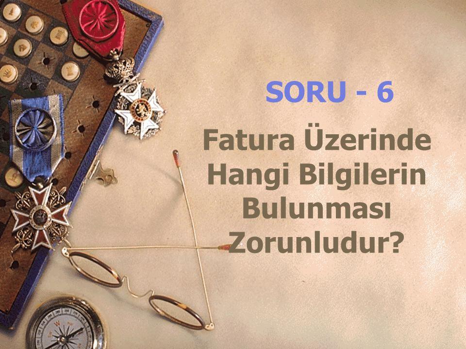 Fatura Üzerinde Hangi Bilgilerin Bulunması Zorunludur? SORU - 6