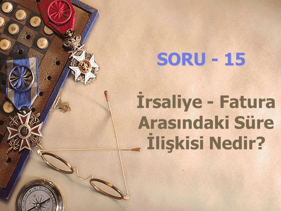 SORU - 15 İrsaliye - Fatura Arasındaki Süre İlişkisi Nedir?