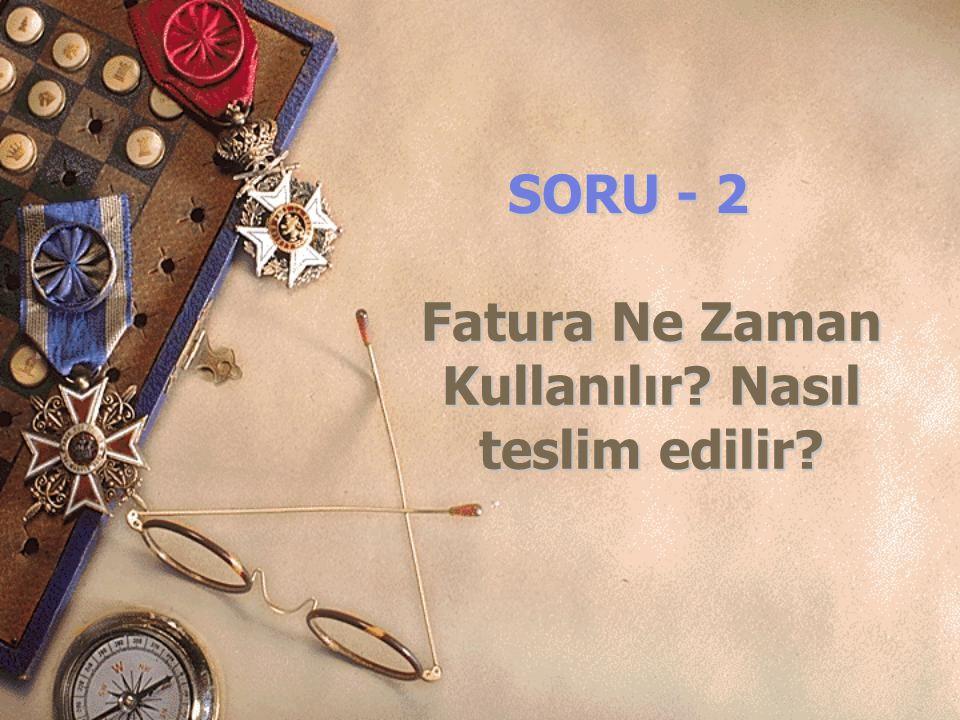 SORU - 2 Fatura Ne Zaman Kullanılır? Nasıl teslim edilir?