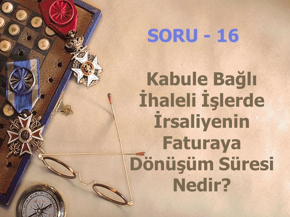 SORU - 16 Kabule Bağlı İhaleli İşlerde İrsaliyenin Faturaya Dönüşüm Süresi Nedir?
