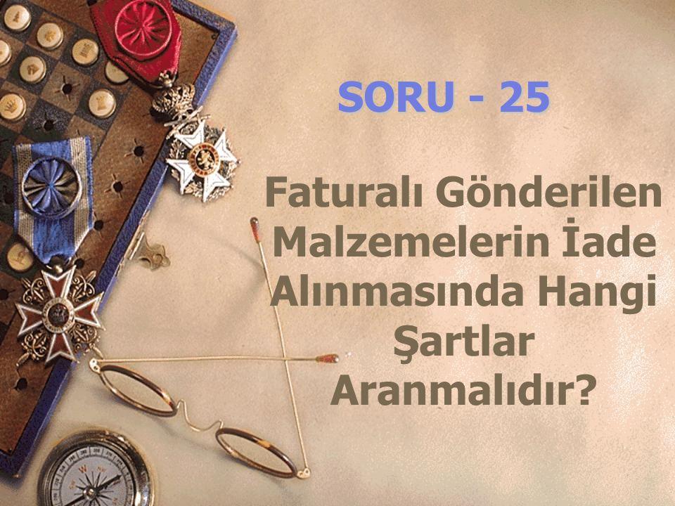 SORU - 25 Faturalı Gönderilen Malzemelerin İade Alınmasında Hangi Şartlar Aranmalıdır?