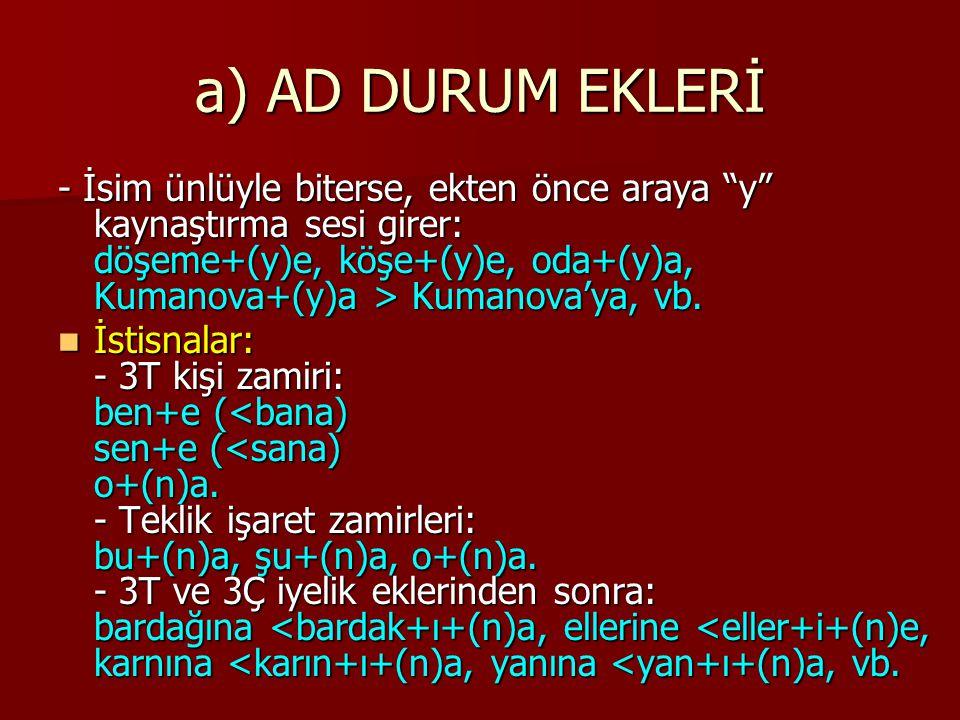"""a) AD DURUM EKLERİ - İsim ünlüyle biterse, ekten önce araya """"y"""" kaynaştırma sesi girer: döşeme+(y)e, köşe+(y)e, oda+(y)a, Kumanova+(y)a > Kumanova'ya,"""