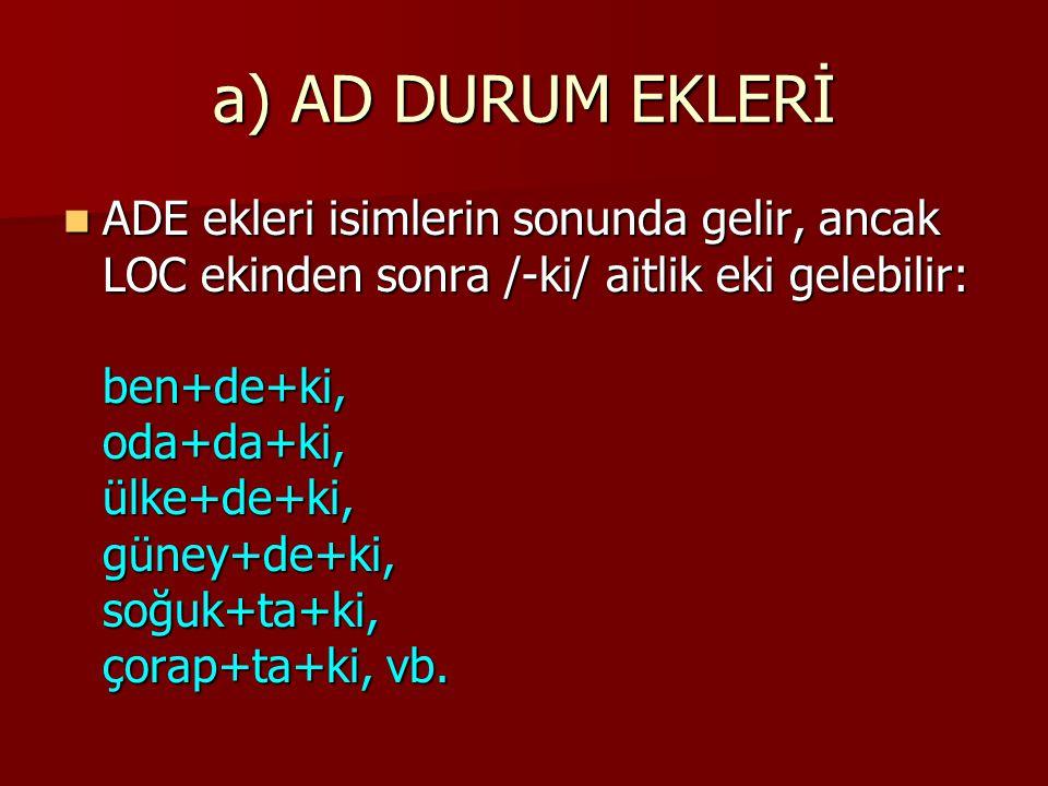 a) AD DURUM EKLERİ ADE ekleri isimlerin sonunda gelir, ancak LOC ekinden sonra /-ki/ aitlik eki gelebilir: ben+de+ki, oda+da+ki, ülke+de+ki, güney+de+