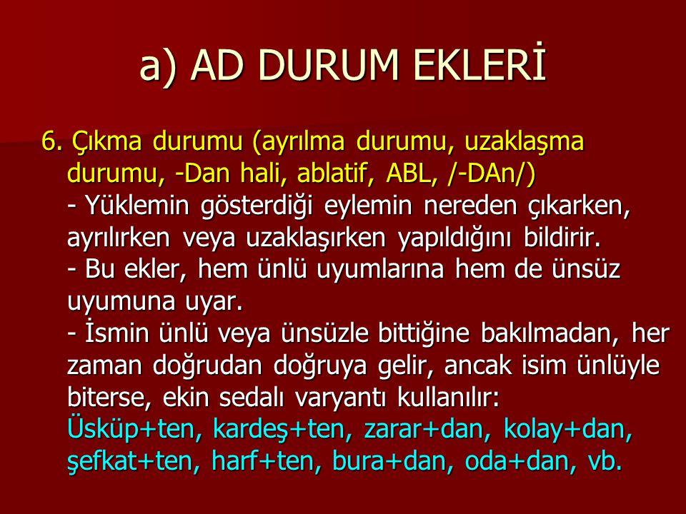 a) AD DURUM EKLERİ 6. Çıkma durumu (ayrılma durumu, uzaklaşma durumu, -Dan hali, ablatif, ABL, /-DAn/) - Yüklemin gösterdiği eylemin nereden çıkarken,